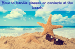 How to handle glasses or contacts at the beach