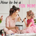 How to Be a Fun Mom