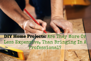 DIY Home Projects: Are They More Or Less Expensive, Than Bringing In A Professional?