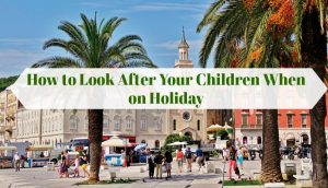 How to Look After Your Children When on Holiday