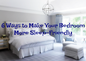 6 Ways to Make Your Bedroom More Sleep-Friendly