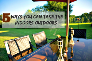 5 Ways You Can Take the Indoors Outdoors