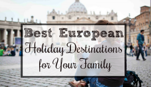 Best European Holiday Destinations for Your Family