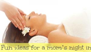 Fun ideas for a mom's night in