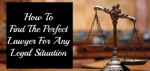 How To Find The Perfect Lawyer For Any Legal Situation