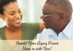 Should Your Aging Parent Move in with You?