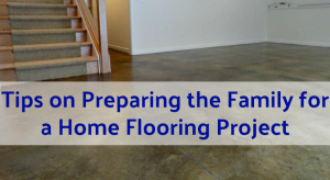 Tips on Preparing the Family for a Home Flooring Project