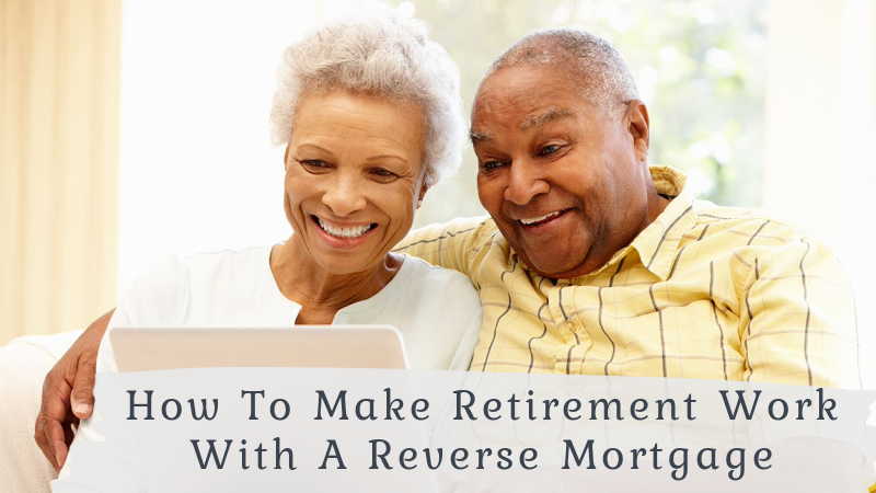 How To Make Retirement Work With A Reverse Mortgage